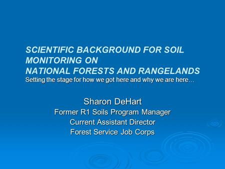 Setting the stage for how we got here and why we are here… SCIENTIFIC BACKGROUND FOR SOIL MONITORING ON NATIONAL FORESTS AND RANGELANDS Setting the stage.