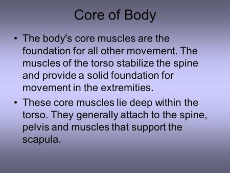 Core of Body The body's core muscles are the foundation for all other movement. The muscles of the torso stabilize the spine and provide a solid foundation.