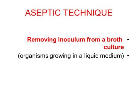 ASEPTIC TECHNIQUE Removing inoculum from a broth culture