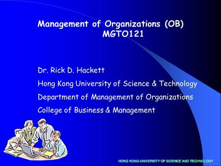 Dr. Rick D. Hackett Hong Kong University of Science & Technology Department of Management of Organizations College of Business & Management Management.
