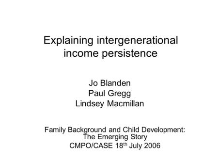 Explaining intergenerational income persistence Jo Blanden Paul Gregg Lindsey Macmillan Family Background and Child Development: The Emerging Story CMPO/CASE.