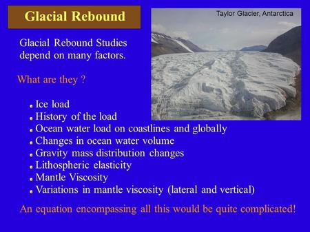 Glacial Rebound Glacial Rebound Studies depend on many factors. What are they ? Ice load History of the load Ocean water load on coastlines and globally.