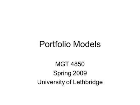 Portfolio Models MGT 4850 Spring 2009 University of Lethbridge.