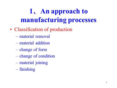 1 1 、 An approach to manufacturing processes Classification of production –material removal –material addition –change of form –change of condition –material.