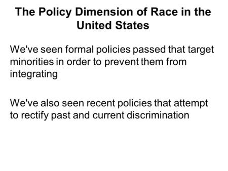 The Policy Dimension of Race in the United States We've seen formal policies passed that target minorities in order to prevent them from integrating We've.
