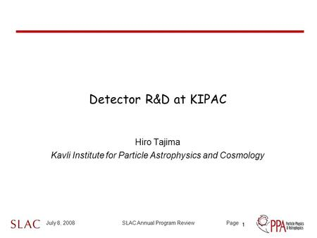 1 July 8, 2008SLAC Annual Program ReviewPage Detector R&D at KIPAC Hiro Tajima Kavli Institute for Particle Astrophysics and Cosmology 1.
