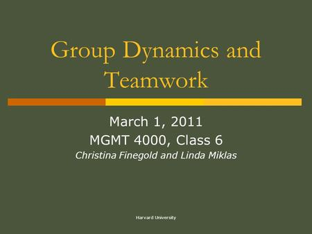 Harvard University Group Dynamics and Teamwork March 1, 2011 MGMT 4000, Class 6 Christina Finegold and Linda Miklas.