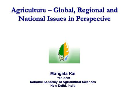 Agriculture – Global, Regional and National Issues in Perspective Mangala Rai President National Academy of Agricultural Sciences New Delhi, India.