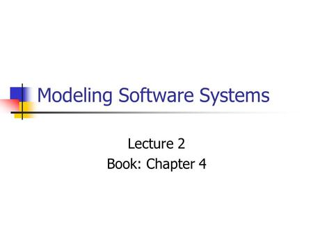Modeling Software Systems Lecture 2 Book: Chapter 4.