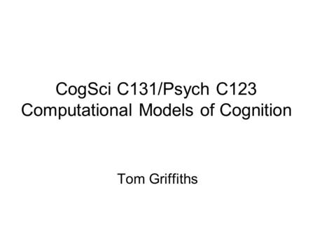 Tom Griffiths CogSci C131/Psych C123 Computational Models of Cognition.