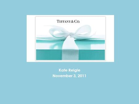 Tiffany & Co. Kate Reigle November 3, 2011. About the Company Holding company Product design, manufacturing and retailing activities. Principal subsidiary:
