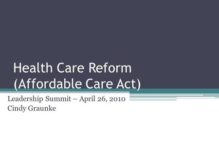 Health Care Reform (Affordable Care Act) Leadership Summit – April 26, 2010 Cindy Graunke.