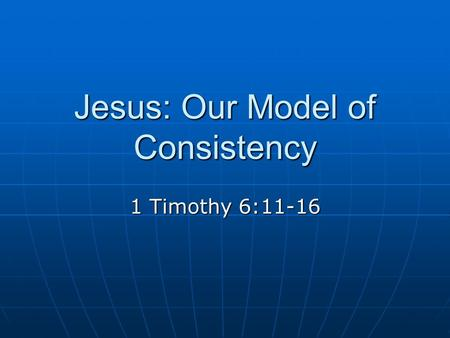 Jesus: Our Model of Consistency 1 Timothy 6:11-16.