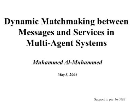 Dynamic Matchmaking between Messages and Services in Multi-Agent Systems Muhammed Al-Muhammed May 3, 2004 Support in part by NSF.