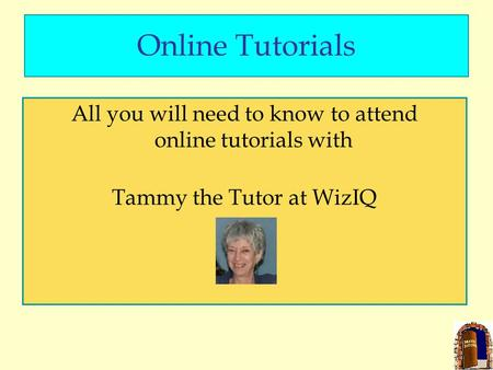 Online Tutorials All you will need to know to attend online tutorials with Tammy the Tutor at WizIQ.