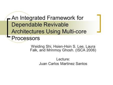 An Integrated Framework for Dependable Revivable Architectures Using Multi-core Processors Weiding Shi, Hsien-Hsin S. Lee, Laura Falk, and Mrinmoy Ghosh.