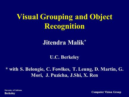 Computer Vision Group University of California Berkeley Visual Grouping <strong>and</strong> Object Recognition Jitendra Malik * U.C. Berkeley * with S. Belongie, C. Fowlkes,