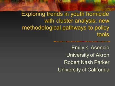 Exploring trends in youth homicide with cluster analysis: new methodological pathways to policy tools Emily k. Asencio University of Akron Robert Nash.