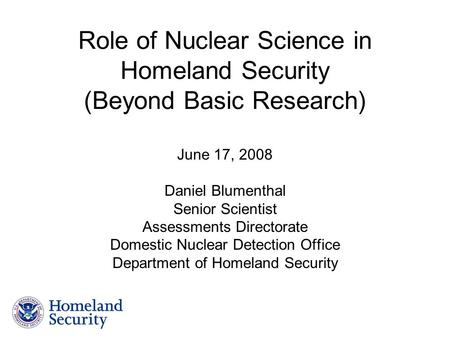 Role of Nuclear Science in Homeland Security (Beyond Basic Research) June 17, 2008 Daniel Blumenthal Senior Scientist Assessments Directorate Domestic.