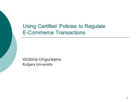 1 Using Certified Policies to Regulate E-Commerce Transactions Victoria Ungureanu Rutgers University.