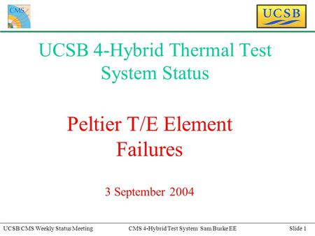 Slide 1UCSB CMS Weekly Status MeetingCMS 4-Hybrid Test System Sam Burke EE UCSB 4-Hybrid Thermal Test System Status Peltier T/E Element Failures 3 September.