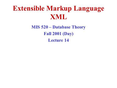 Extensible Markup Language XML MIS 520 – Database Theory Fall 2001 (Day) Lecture 14.