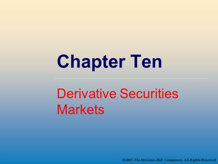 ©2007, The McGraw-Hill Companies, All Rights Reserved Chapter Ten Derivative Securities Markets.