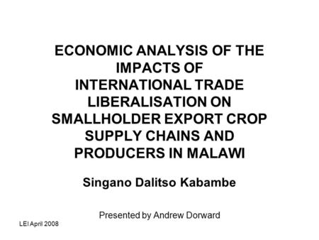 LEI April 2008 ECONOMIC ANALYSIS OF THE IMPACTS OF INTERNATIONAL TRADE LIBERALISATION ON SMALLHOLDER EXPORT CROP SUPPLY CHAINS AND PRODUCERS IN MALAWI.