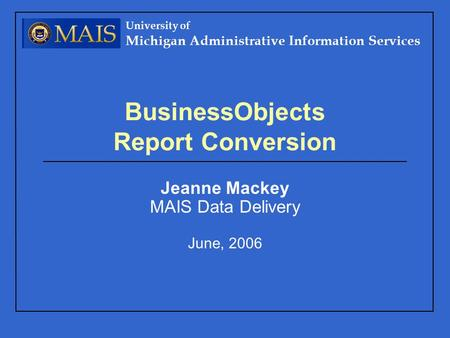 University of Michigan Administrative Information Services BusinessObjects Report Conversion Jeanne Mackey MAIS Data Delivery June, 2006.