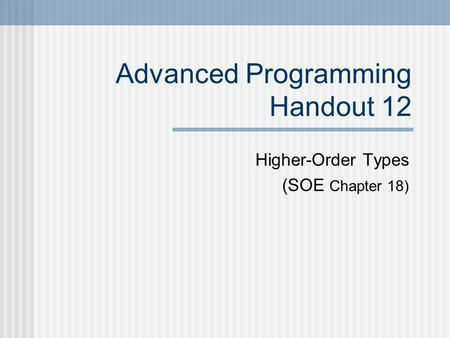 Advanced Programming Handout 12 Higher-Order Types (SOE Chapter 18)