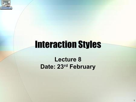 1 Interaction Styles Lecture 8 Date: 23 rd February.