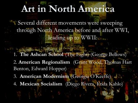 Art in North America Several different movements were sweeping through North America before and after WWI, leading up to WWII: 1. The Ashcan School (The.