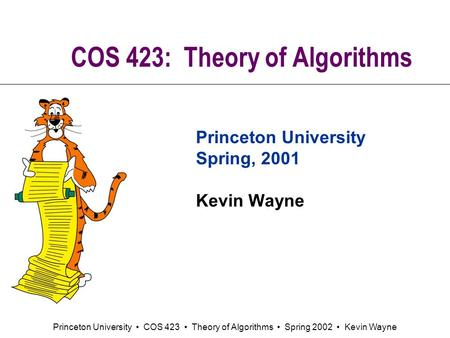 Princeton University COS 423 Theory of Algorithms Spring 2002 Kevin Wayne COS 423: Theory of Algorithms Princeton University Spring, 2001 Kevin Wayne.