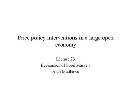 Price policy interventions in a large open economy Lecture 23 Economics of Food Markets Alan Matthews.