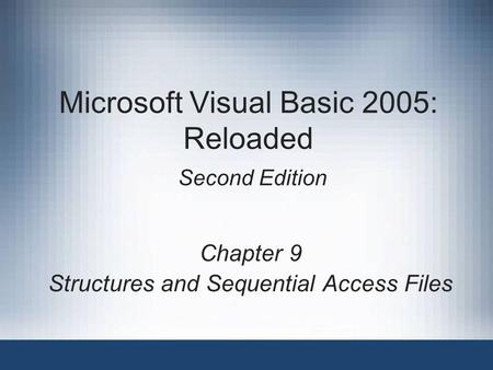 Microsoft Visual Basic 2005: Reloaded Second Edition Chapter 9 Structures and Sequential Access Files.