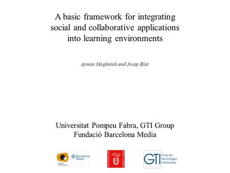 A basic framework for integrating social and collaborative applications into learning environments Ayman Moghnieh and Josep Blat Universitat Pompeu Fabra,