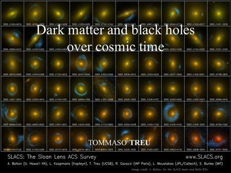 Dark matter and black holes over cosmic time TOMMASO TREU.