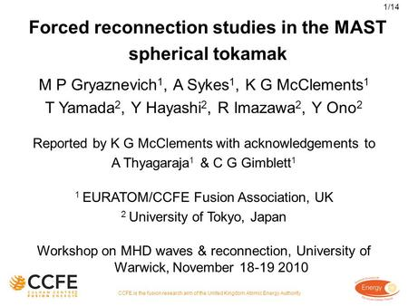 Forced reconnection studies in the MAST spherical tokamak M P Gryaznevich 1, A Sykes 1, K G McClements 1 T Yamada 2, Y Hayashi 2, R Imazawa 2, Y Ono 2.