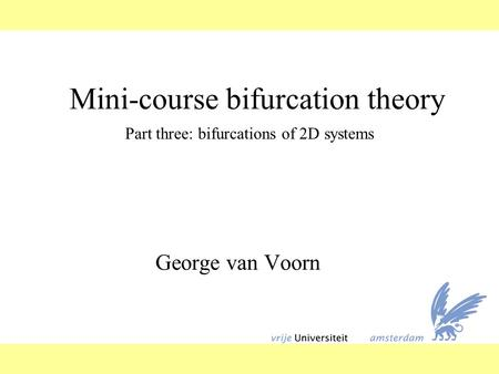 Mini-course bifurcation theory George van Voorn Part three: bifurcations of 2D systems.
