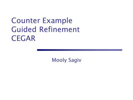 Counter Example Guided Refinement CEGAR Mooly Sagiv.