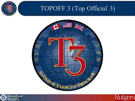 TOPOFF 3 (Top Official 3). TOPOFF 3 (Top Official) OVERVIEW Congressionally mandated terrorism response exercise Participants from International, Federal,