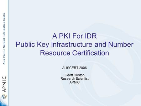 A PKI For IDR Public Key Infrastructure and Number Resource Certification AUSCERT 2006 Geoff Huston Research Scientist APNIC.