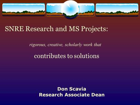 SNRE Research and MS Projects: contributes to solutions rigorous, creative, scholarly work that Don Scavia Research Associate Dean.
