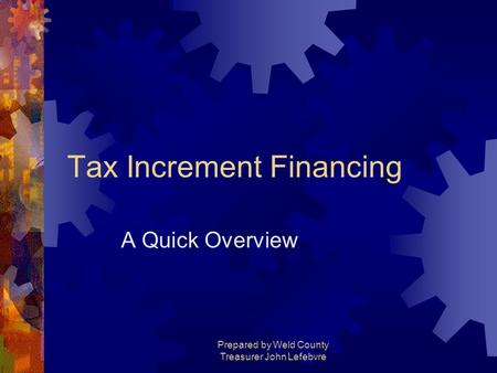 Prepared by Weld County Treasurer John Lefebvre Tax Increment Financing A Quick Overview.