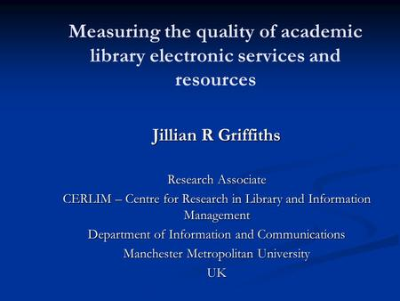Measuring the quality of academic library electronic services and resources Jillian R Griffiths Research Associate CERLIM – Centre for Research in Library.