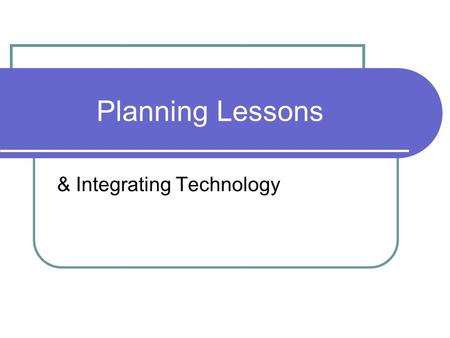 Planning Lessons & Integrating Technology. Teaching Methods Constructivist/Inquiry-based Students learn via interaction with their environment Bruner,