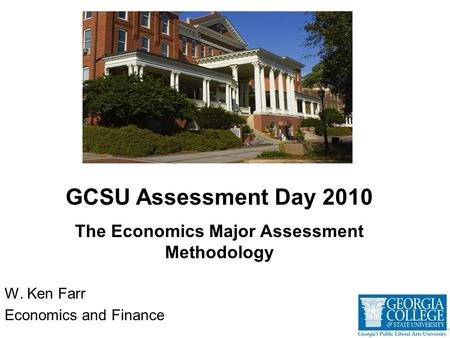 W. Ken Farr Economics and Finance GCSU Assessment Day 2010 The Economics Major Assessment Methodology.