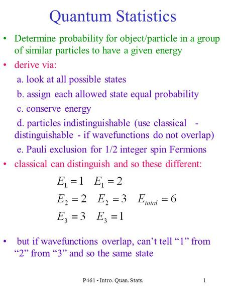 P461 - Intro. Quan. Stats.1 Quantum Statistics Determine probability for object/particle in a group of similar particles to have a given energy derive.