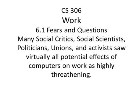 CS 306 Work 6.1 Fears and Questions Many Social Critics, Social Scientists, Politicians, Unions, and activists saw virtually all potential effects of computers.