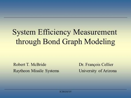 ICBGM'05 System Efficiency Measurement through Bond Graph Modeling Robert T. McBrideDr. François Cellier Raytheon Missile SystemsUniversity of Arizona.
